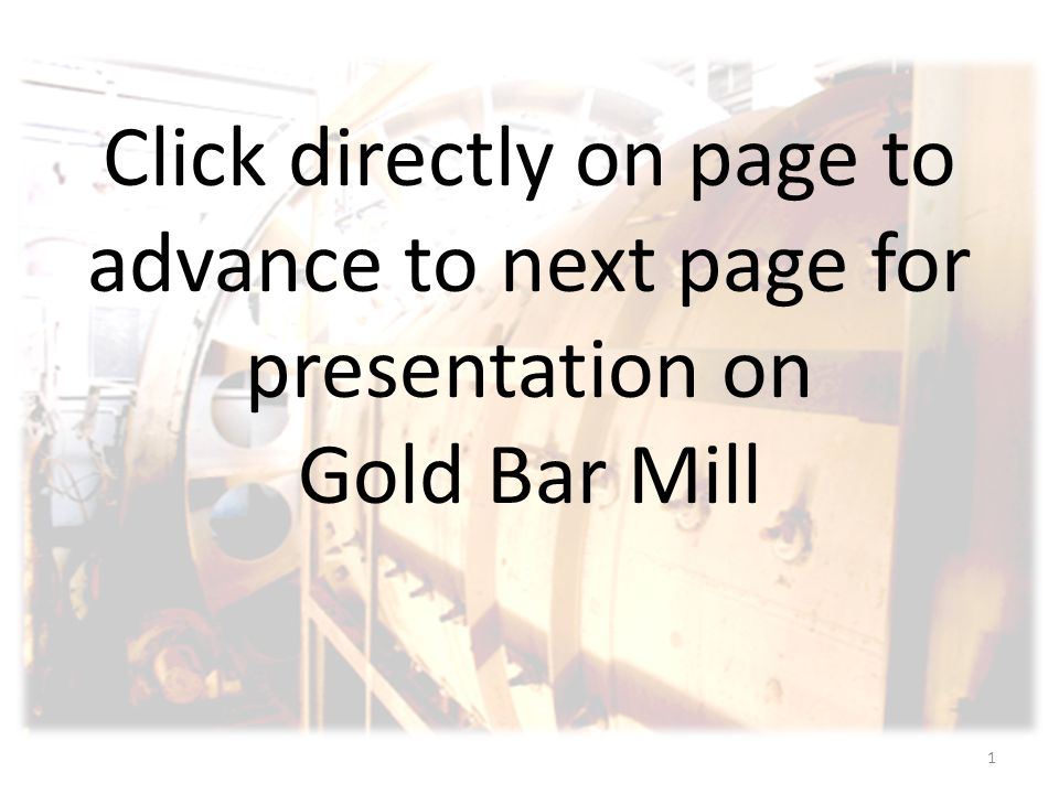 1 Click directly on page to advance to next page for presentation on Gold Bar Mill