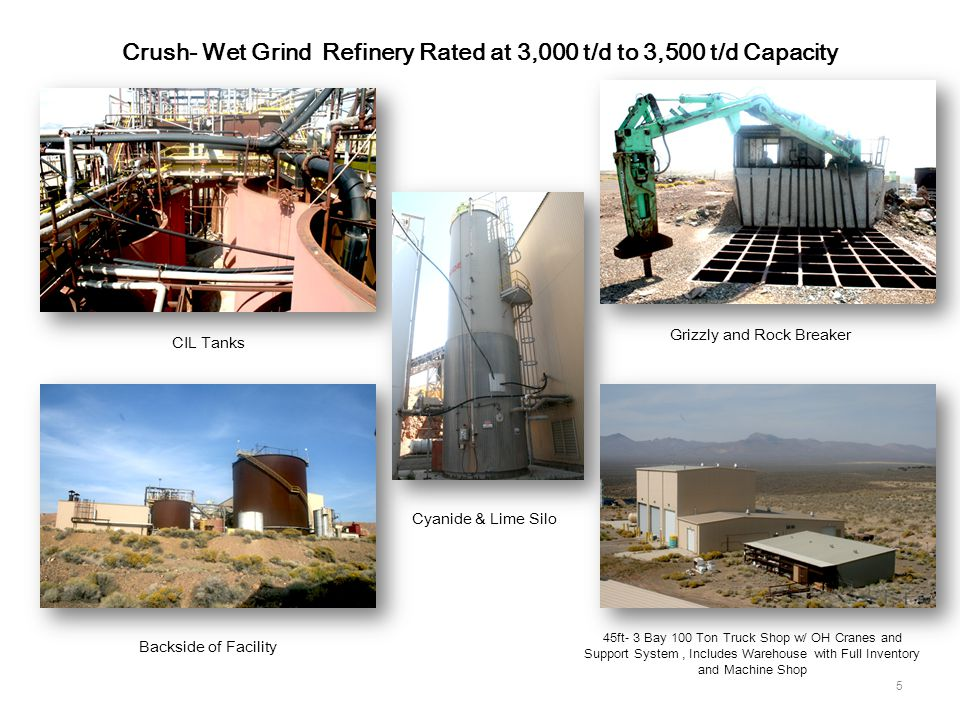 5 Crush- Wet Grind Refinery Rated at 3,000 t/d to 3,500 t/d Capacity Grizzly and Rock Breaker 45ft- 3 Bay 100 Ton Truck Shop w/ OH Cranes and Support System, Includes Warehouse with Full Inventory and Machine Shop Backside of Facility CIL Tanks Cyanide & Lime Silo