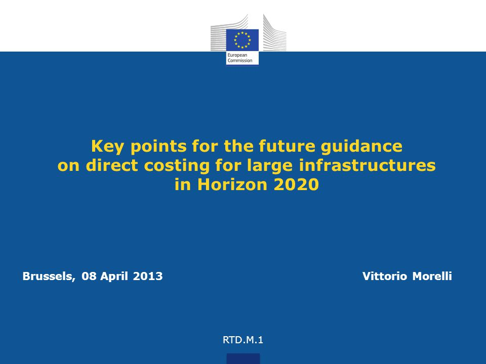 Key points for the future guidance on direct costing for large infrastructures in Horizon 2020 Brussels, 08 April 2013 Vittorio Morelli RTD.M.1