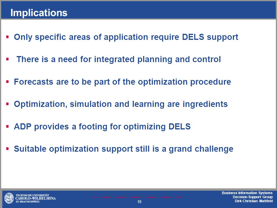 Business Information Systems Decision Support Group Dirk Christian Mattfeld Implications Only specific areas of application require DELS support There is a need for integrated planning and control Forecasts are to be part of the optimization procedure Optimization, simulation and learning are ingredients ADP provides a footing for optimizing DELS Suitable optimization support still is a grand challenge 10