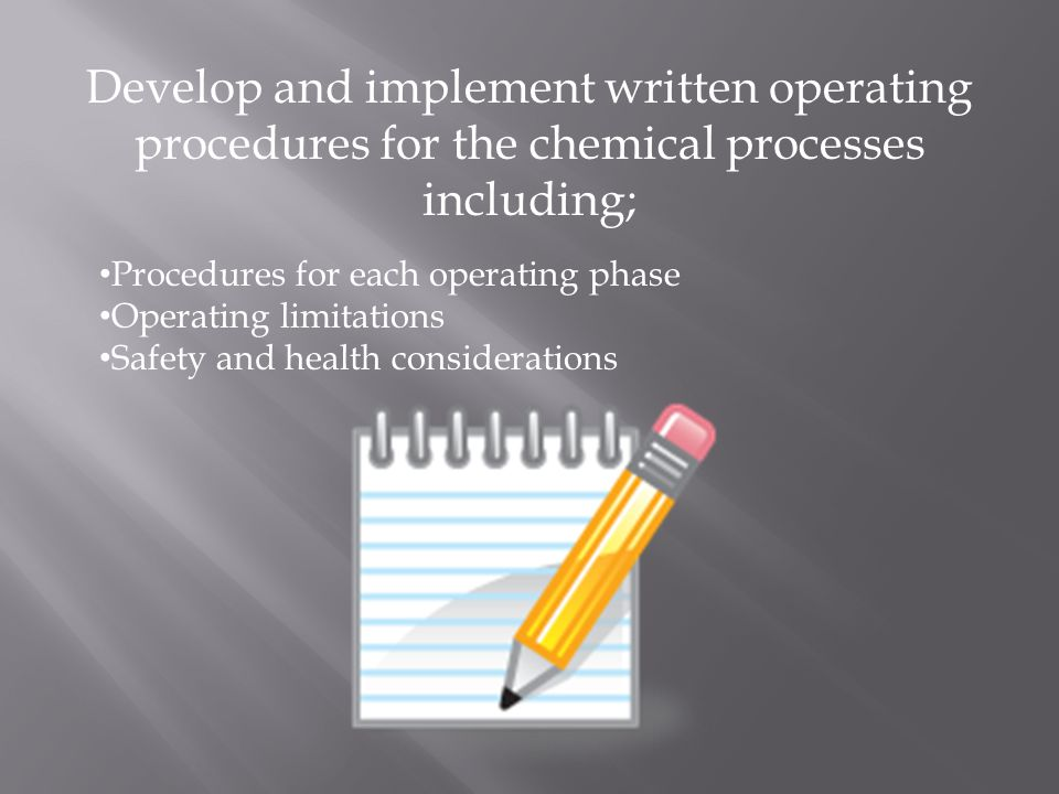 Develop and implement written operating procedures for the chemical processes including; Procedures for each operating phase Operating limitations Safety and health considerations