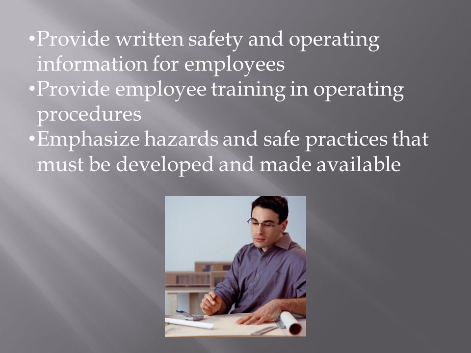 Provide written safety and operating information for employees Provide employee training in operating procedures Emphasize hazards and safe practices that must be developed and made available