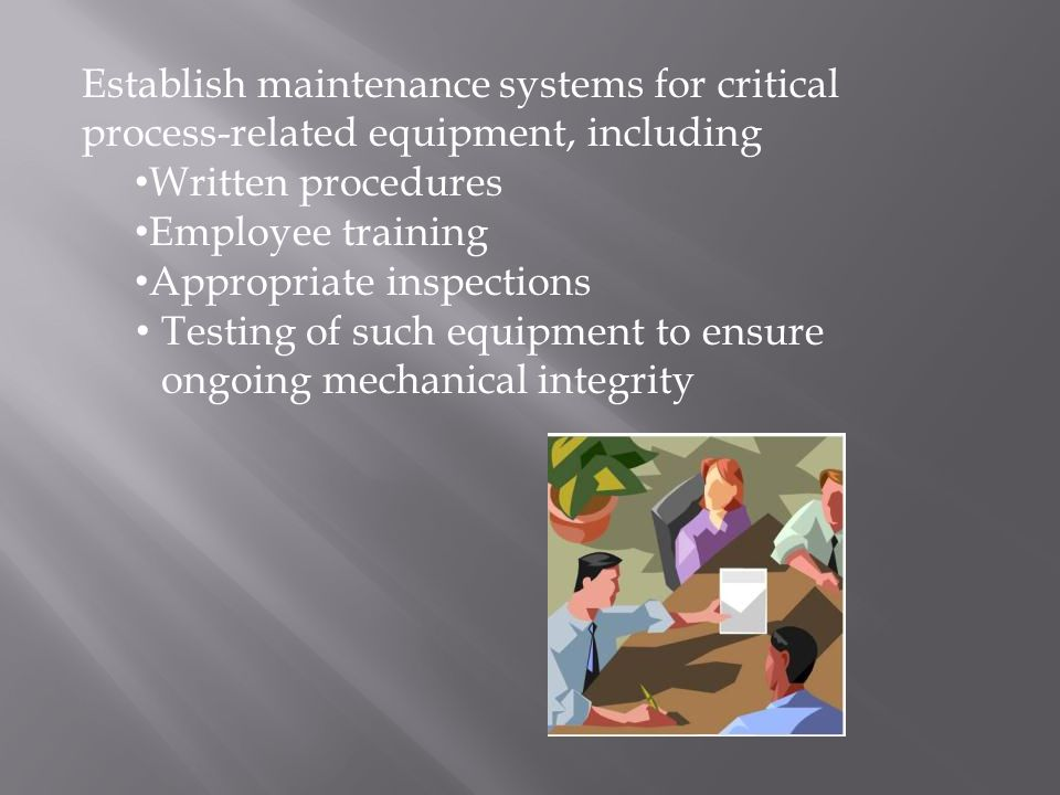 Establish maintenance systems for critical process-related equipment, including Written procedures Employee training Appropriate inspections Testing of such equipment to ensure ongoing mechanical integrity