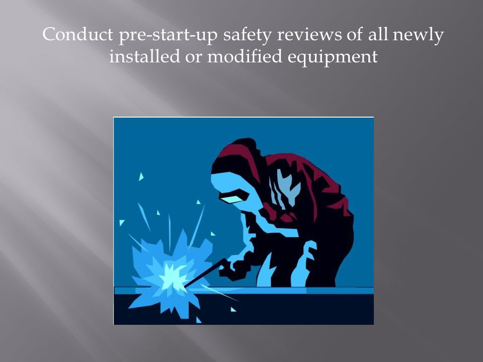Conduct pre-start-up safety reviews of all newly installed or modified equipment