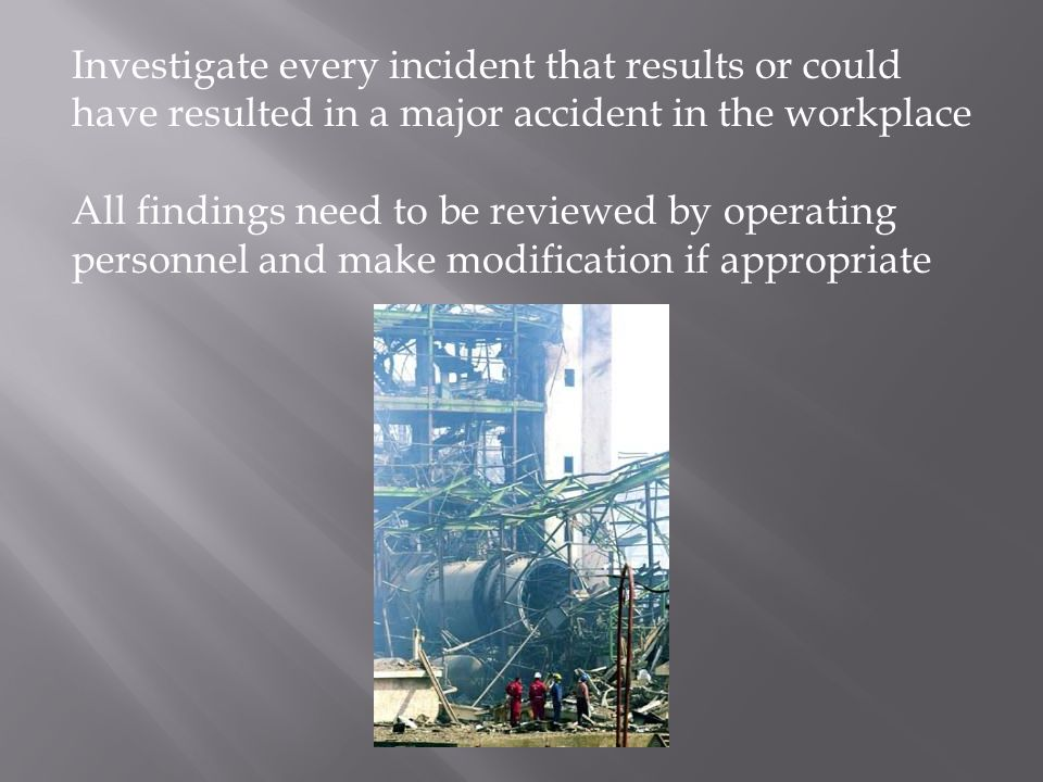 Investigate every incident that results or could have resulted in a major accident in the workplace All findings need to be reviewed by operating personnel and make modification if appropriate