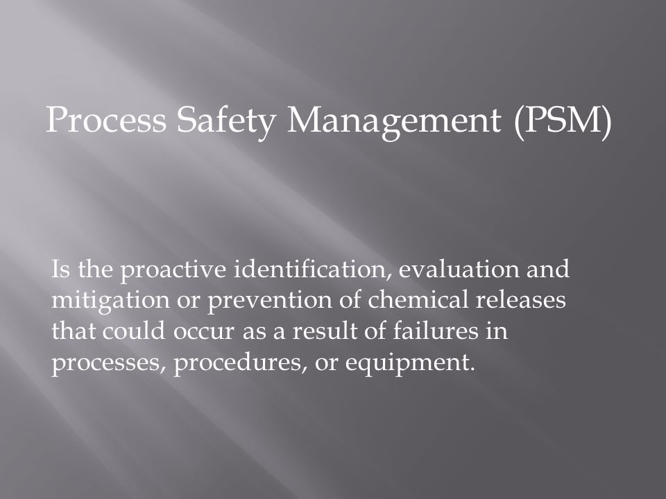 Process Safety Management (PSM) Is the proactive identification, evaluation and mitigation or prevention of chemical releases that could occur as a result of failures in processes, procedures, or equipment.