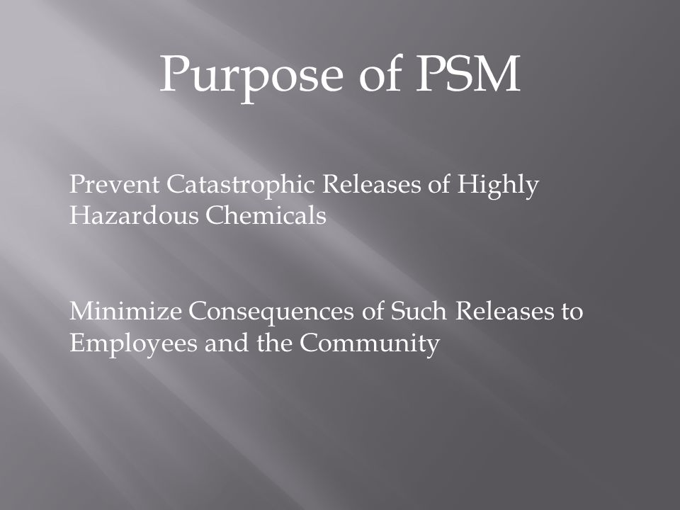 Purpose of PSM Prevent Catastrophic Releases of Highly Hazardous Chemicals Minimize Consequences of Such Releases to Employees and the Community