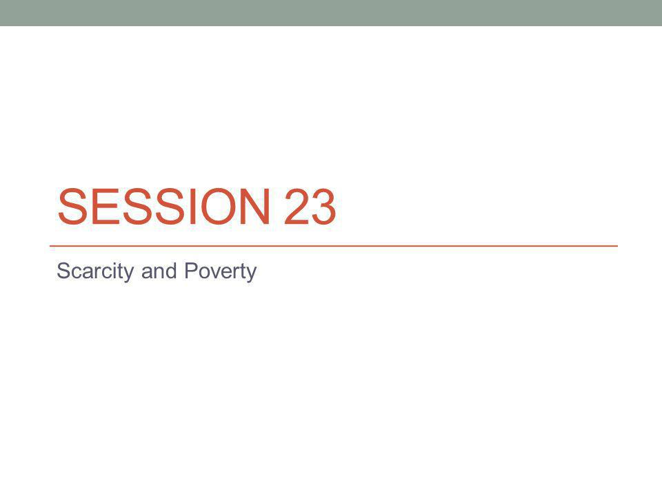 SESSION 23 Scarcity and Poverty