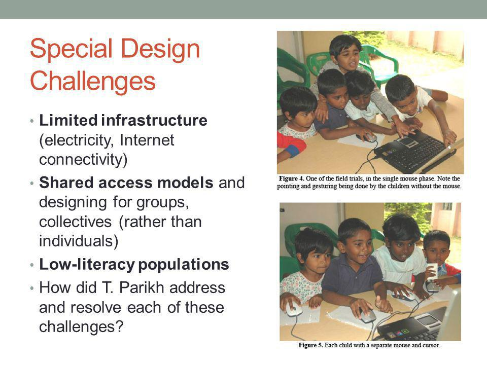 Special Design Challenges Limited infrastructure (electricity, Internet connectivity) Shared access models and designing for groups, collectives (rather than individuals) Low-literacy populations How did T.