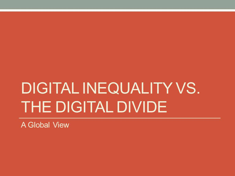 DIGITAL INEQUALITY VS. THE DIGITAL DIVIDE A Global View