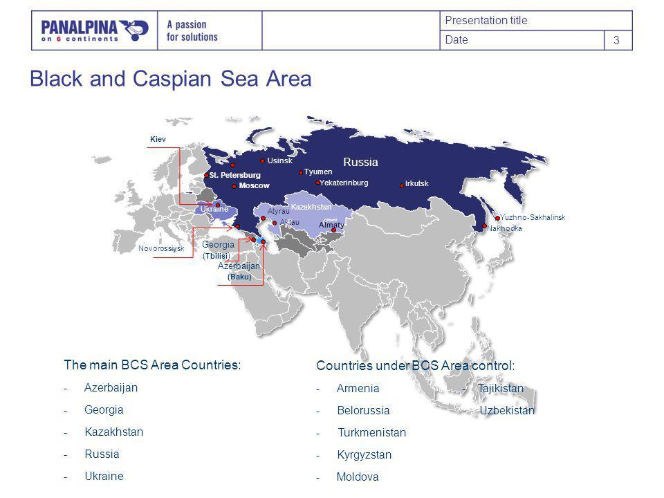 Presentation title Date 3 Black and Caspian Sea Area The main BCS Area Countries: -Azerbaijan -Georgia -Kazakhstan -Russia -Ukraine Countries under BCS Area control: -Armenia - Tajikistan -Belorussia - Uzbekistan - Turkmenistan -Kyrgyzstan -Moldova Moscow St.