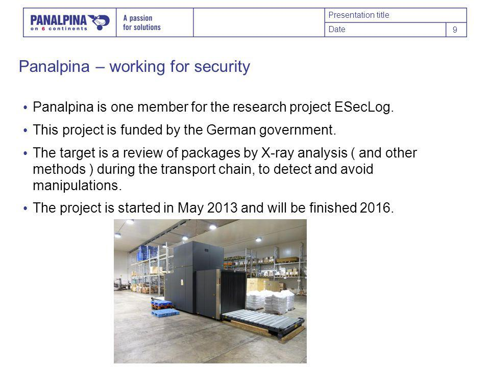 Presentation title Date 9 Panalpina – working for security Panalpina is one member for the research project ESecLog.