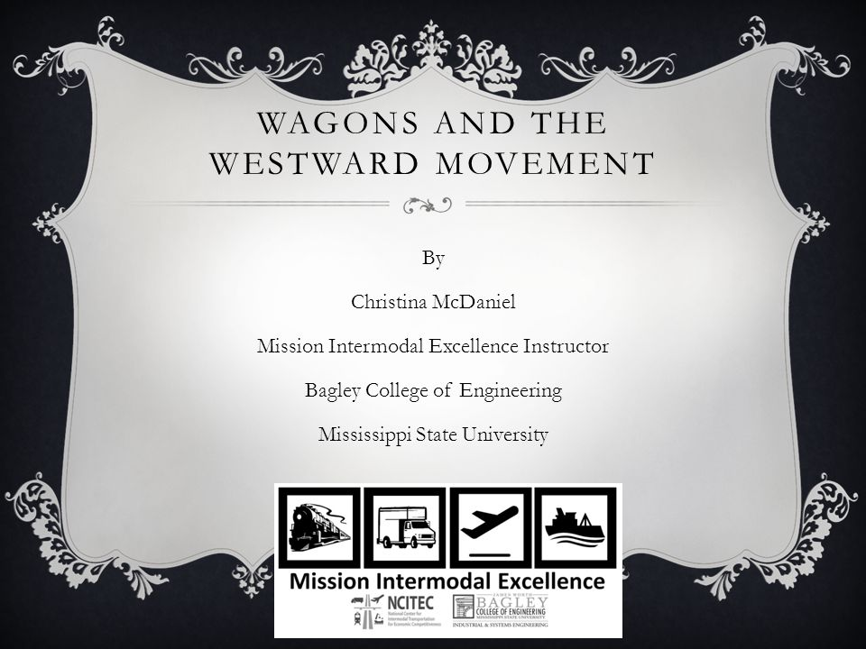WAGONS AND THE WESTWARD MOVEMENT By Christina McDaniel Mission Intermodal Excellence Instructor Bagley College of Engineering Mississippi State Univer