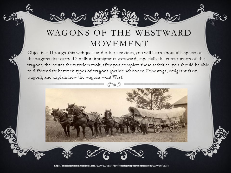 WAGONS OF THE WESTWARD MOVEMENT Objective: Through this webquest and other activities, you will learn about all aspects of the wagons that carried 2 m