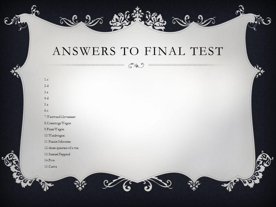 ANSWERS TO FINAL TEST 1.c 2.d 3.a 4.d 5.a 6.c 7.Westward Movement 8.Conestoga Wagon 9.Farm Wagon 10.Windwagon 11.Prairie Schooner 12.three-quarters of