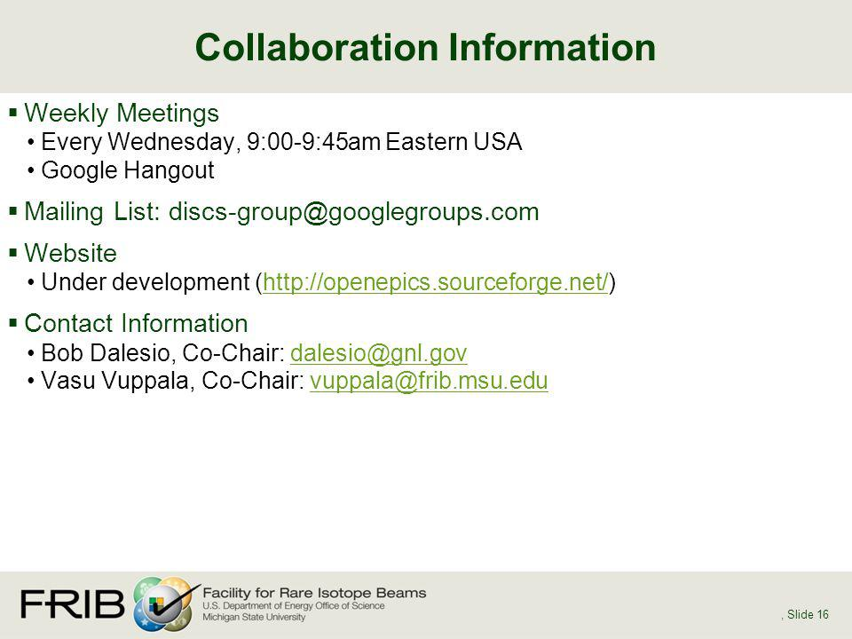 Weekly Meetings Every Wednesday, 9:00-9:45am Eastern USA Google Hangout Mailing List: discs-group@googlegroups.com Website Under development (http://openepics.sourceforge.net/)http://openepics.sourceforge.net/ Contact Information Bob Dalesio, Co-Chair: dalesio@gnl.govdalesio@gnl.gov Vasu Vuppala, Co-Chair: vuppala@frib.msu.eduvuppala@frib.msu.edu Collaboration Information, Slide 16