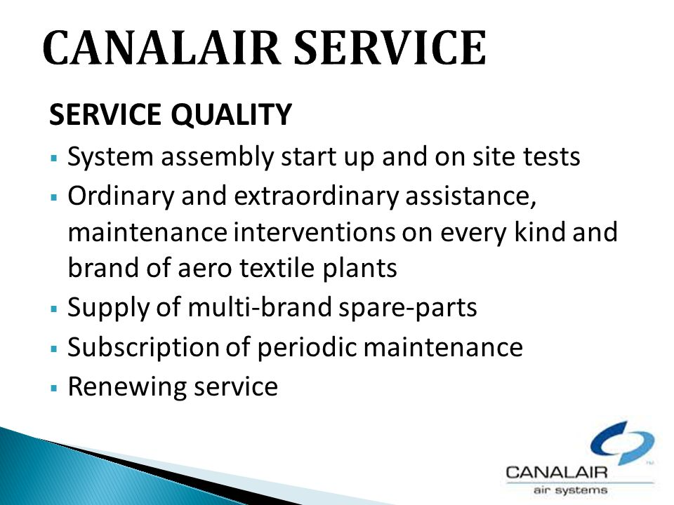 SERVICE QUALITY System assembly start up and on site tests Ordinary and extraordinary assistance, maintenance interventions on every kind and brand of aero textile plants Supply of multi-brand spare-parts Subscription of periodic maintenance Renewing service