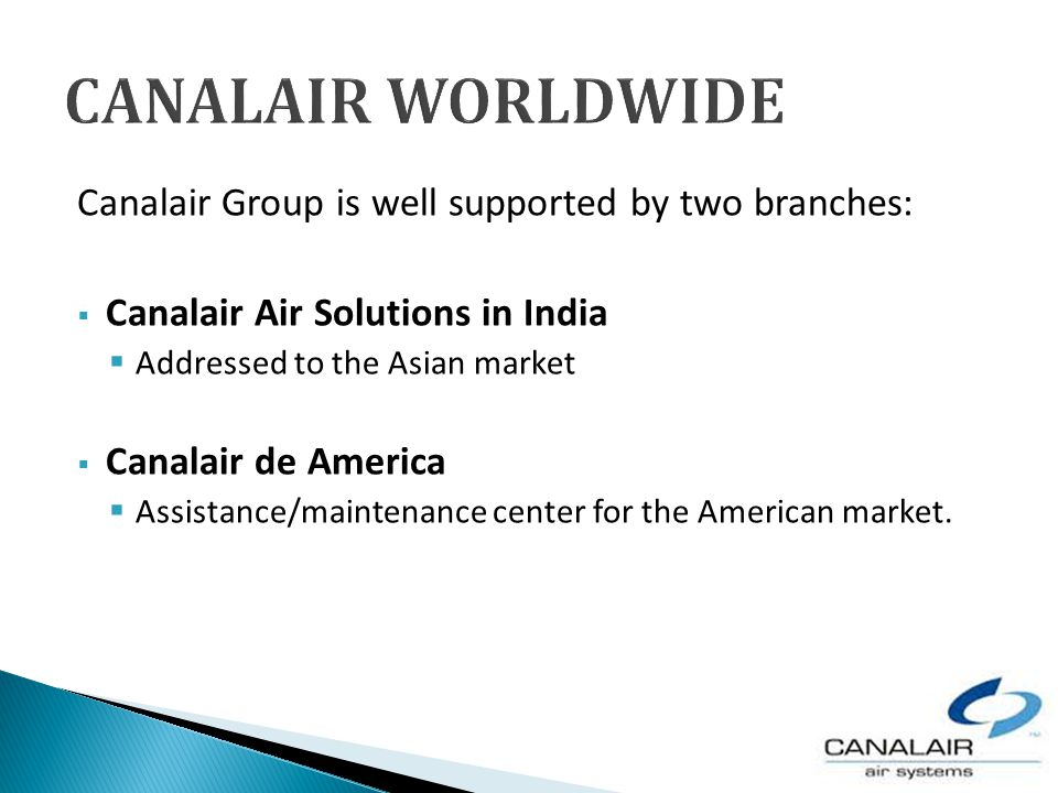 Canalair Group is well supported by two branches: Canalair Air Solutions in India Addressed to the Asian market Canalair de America Assistance/maintenance center for the American market.