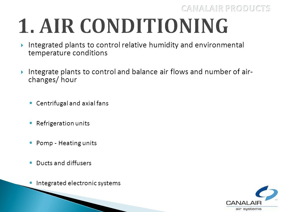 Integrated plants to control relative humidity and environmental temperature conditions Integrate plants to control and balance air flows and number of air- changes/ hour Centrifugal and axial fans Refrigeration units Pomp - Heating units Ducts and diffusers Integrated electronic systems