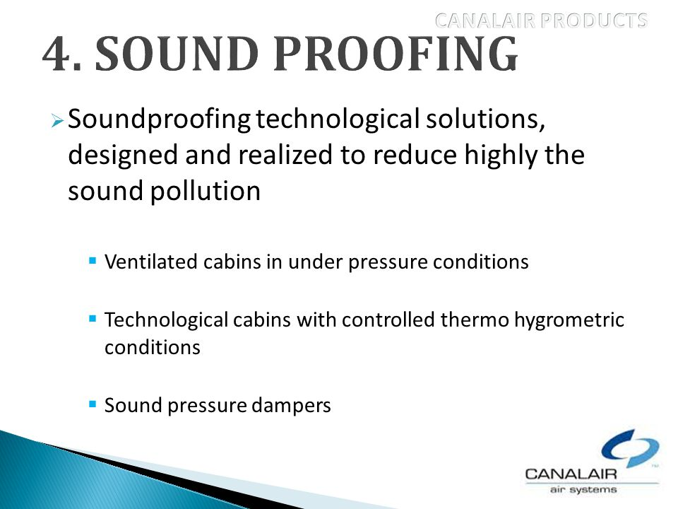 Soundproofing technological solutions, designed and realized to reduce highly the sound pollution Ventilated cabins in under pressure conditions Technological cabins with controlled thermo hygrometric conditions Sound pressure dampers
