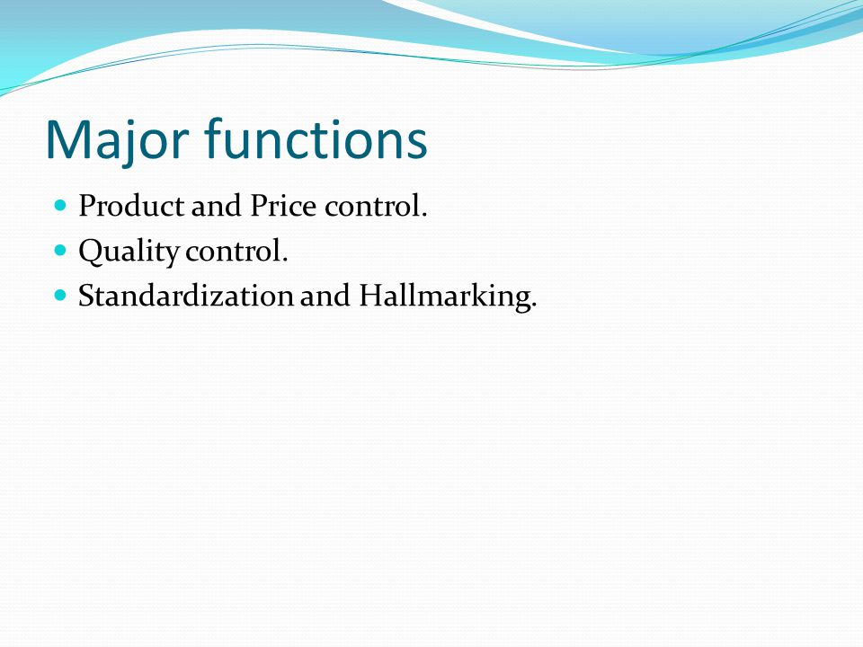 Major functions Product and Price control. Quality control. Standardization and Hallmarking.