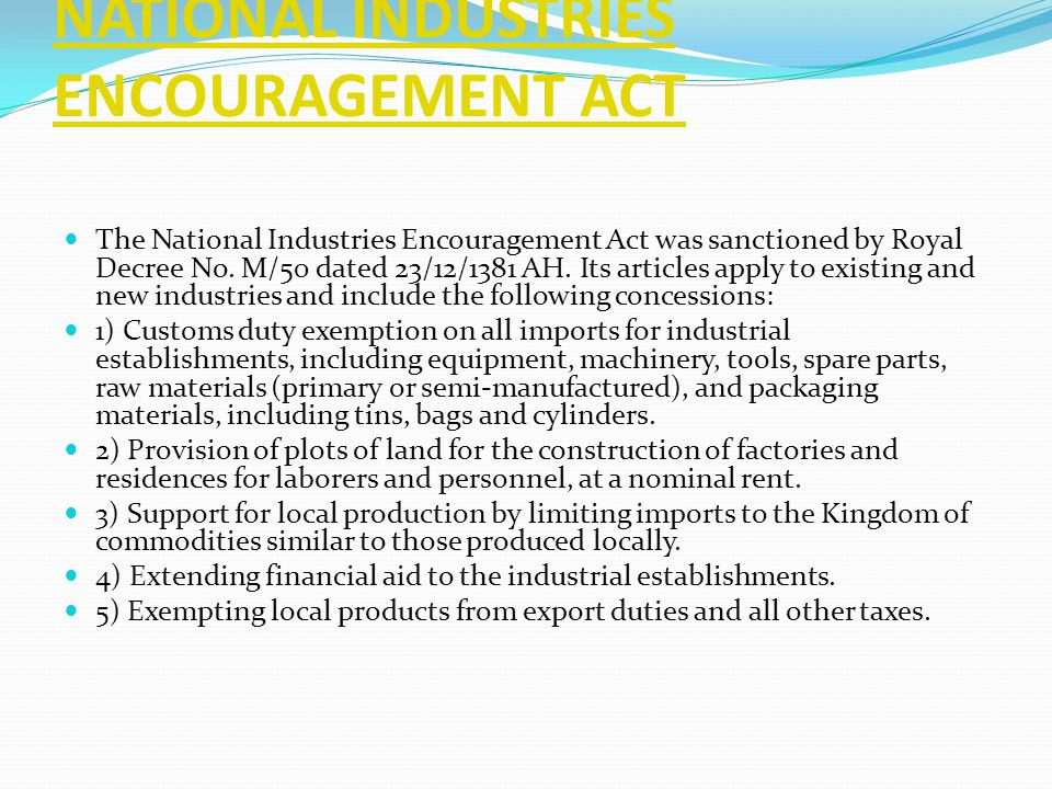 NATIONAL INDUSTRIES ENCOURAGEMENT ACT The National Industries Encouragement Act was sanctioned by Royal Decree No. M/50 dated 23/12/1381 AH. Its artic