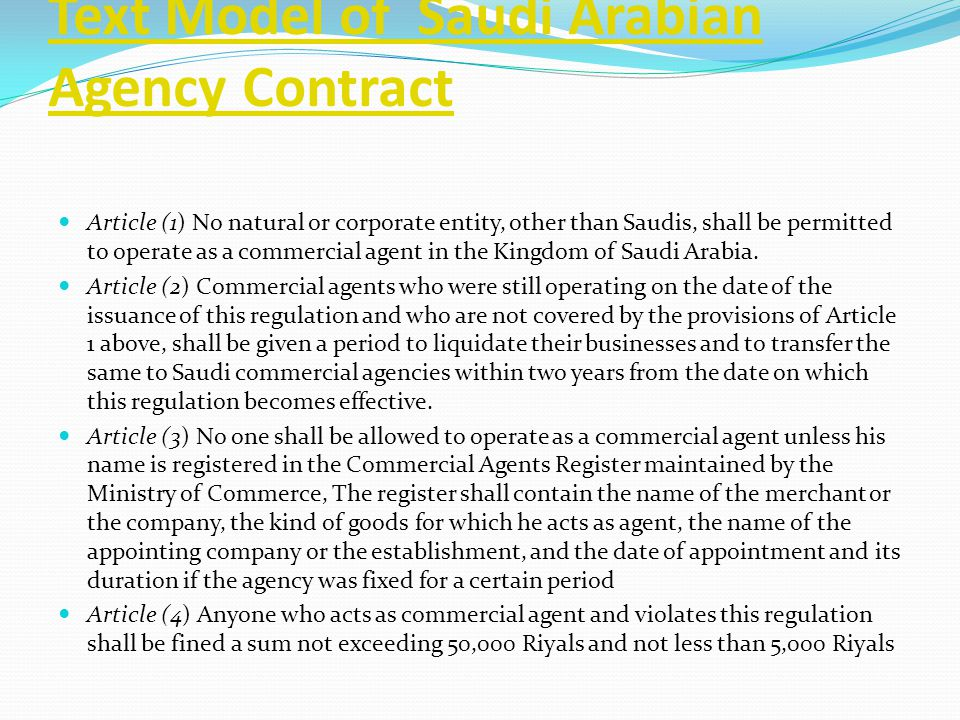Text Model of Saudi Arabian Agency Contract Article (1) No natural or corporate entity, other than Saudis, shall be permitted to operate as a commerci