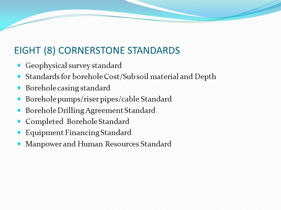EIGHT (8) CORNERSTONE STANDARDS Geophysical survey standard Standards for borehole Cost/Sub soil material and Depth Borehole casing standard Borehole pumps/riser pipes/cable Standard Borehole Drilling Agreement Standard Completed Borehole Standard Equipment Financing Standard Manpower and Human Resources Standard
