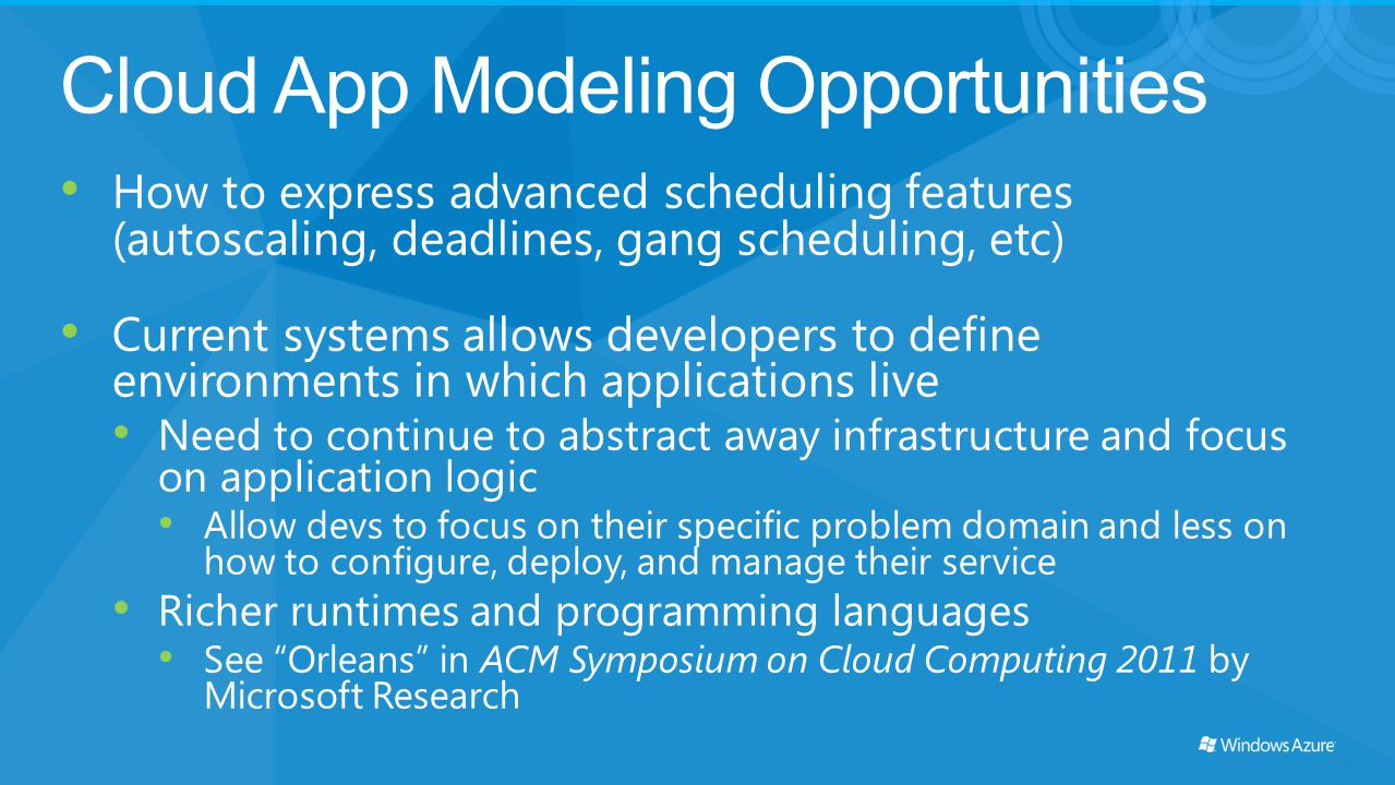Cloud App Modeling Opportunities How to express advanced scheduling features (autoscaling, deadlines, gang scheduling, etc) Current systems allows dev