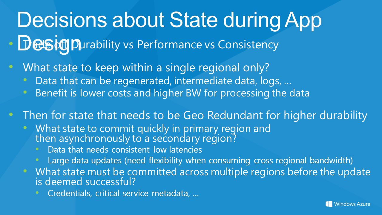 Decisions about State during App Design Trade off Durability vs Performance vs Consistency What state to keep within a single regional only? Data that