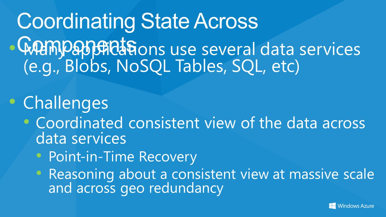Coordinating State Across Components Many applications use several data services (e.g., Blobs, NoSQL Tables, SQL, etc) Challenges Coordinated consiste