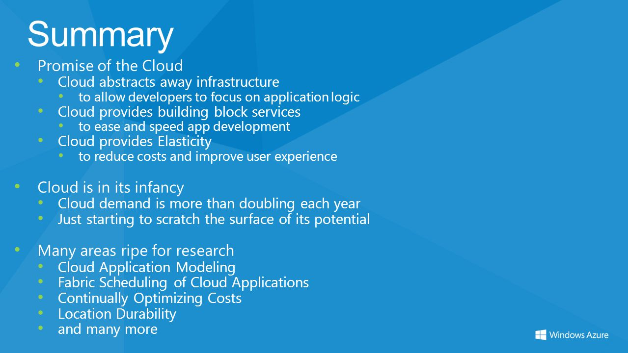 Summary Promise of the Cloud Cloud abstracts away infrastructure to allow developers to focus on application logic Cloud provides building block servi