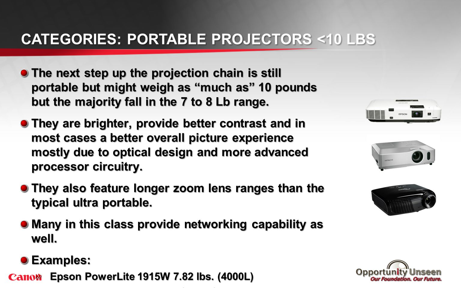 CATEGORIES: PORTABLE PROJECTORS <10 LBS The next step up the projection chain is still portable but might weigh as much as 10 pounds but the majority
