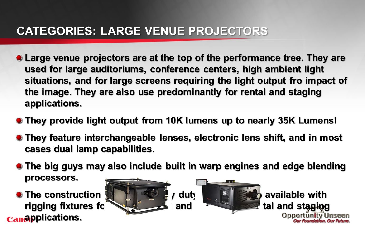 CATEGORIES: LARGE VENUE PROJECTORS Large venue projectors are at the top of the performance tree. They are used for large auditoriums, conference cent