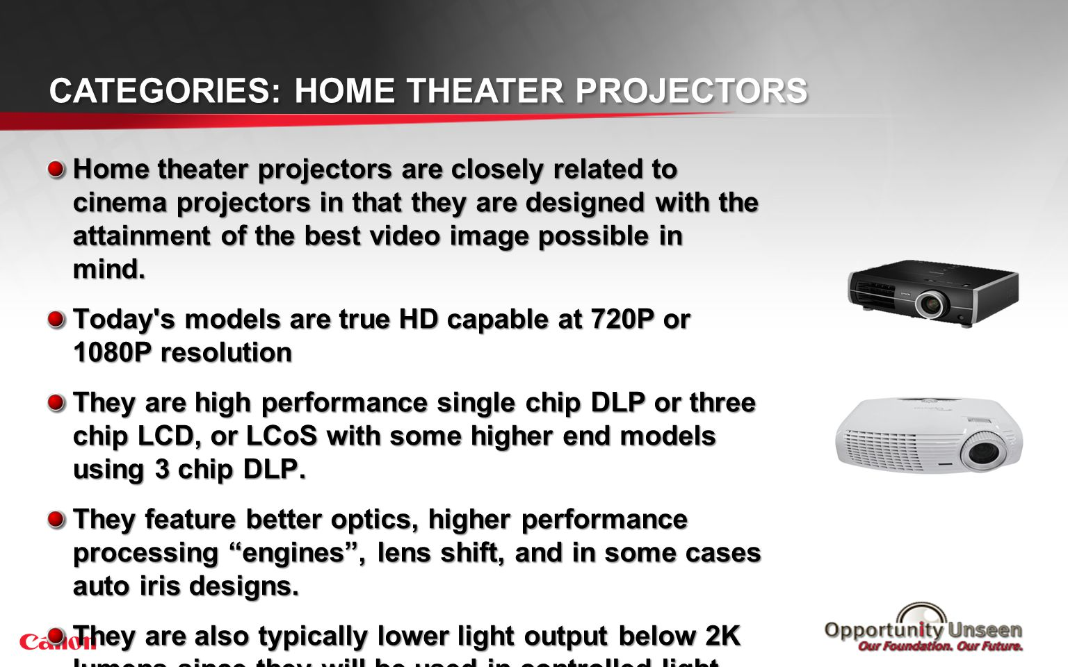CATEGORIES: HOME THEATER PROJECTORS Home theater projectors are closely related to cinema projectors in that they are designed with the attainment of
