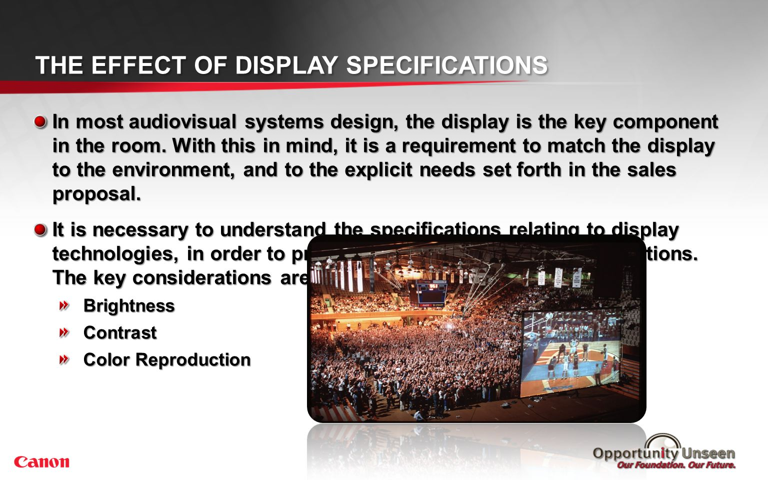 In most audiovisual systems design, the display is the key component in the room. With this in mind, it is a requirement to match the display to the e