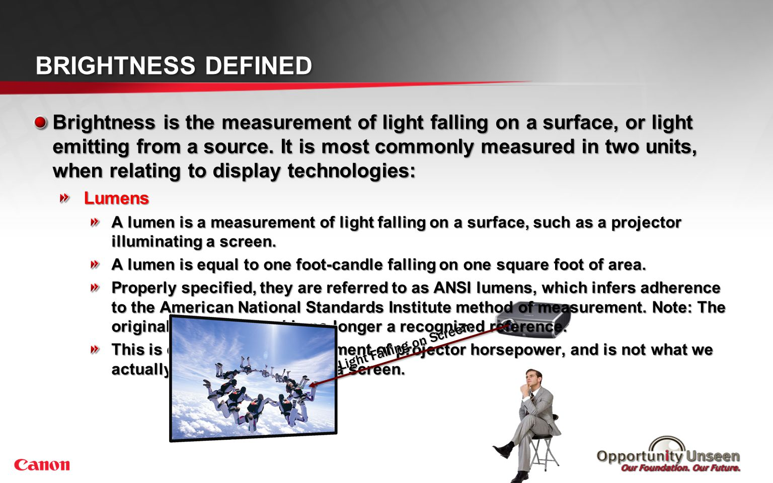 BRIGHTNESS DEFINED Brightness is the measurement of light falling on a surface, or light emitting from a source. It is most commonly measured in two u