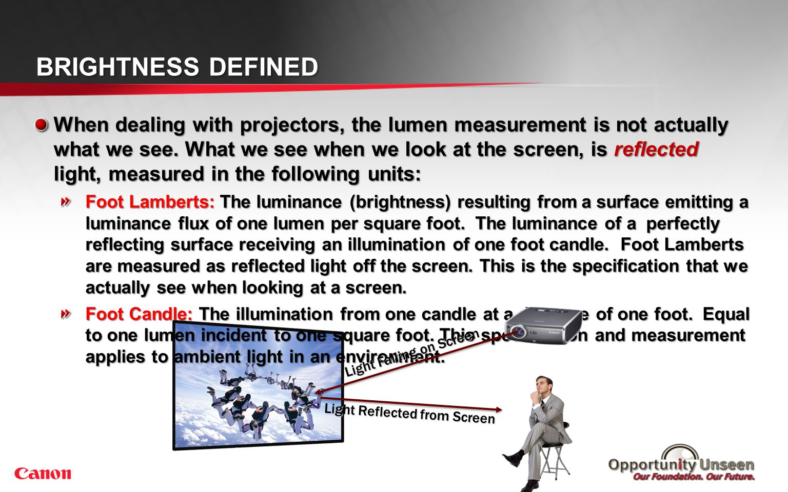 When dealing with projectors, the lumen measurement is not actually what we see. What we see when we look at the screen, is reflected light, measured
