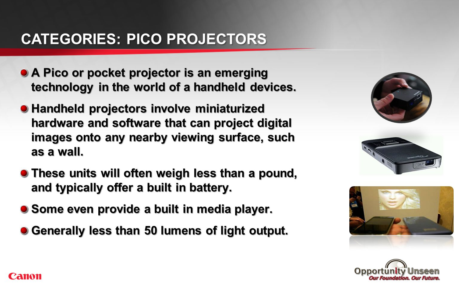 CATEGORIES: PICO PROJECTORS A Pico or pocket projector is an emerging technology in the world of a handheld devices. Handheld projectors involve minia