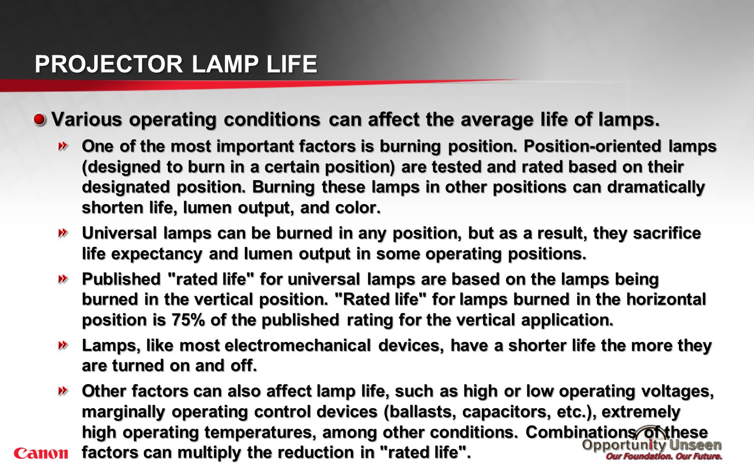 PROJECTOR LAMP LIFE Various operating conditions can affect the average life of lamps. One of the most important factors is burning position. Position