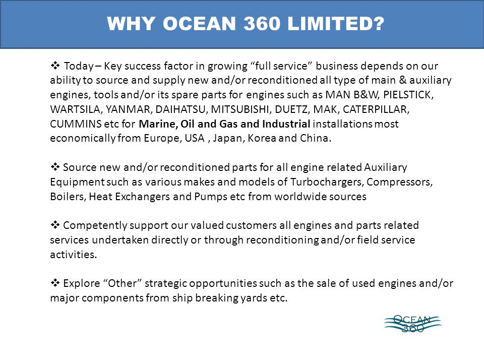 Today – Key success factor in growing full service business depends on our ability to source and supply new and/or reconditioned all type of main & auxiliary engines, tools and/or its spare parts for engines such as MAN B&W, PIELSTICK, WARTSILA, YANMAR, DAIHATSU, MITSUBISHI, DUETZ, MAK, CATERPILLAR, CUMMINS etc for Marine, Oil and Gas and Industrial installations most economically from Europe, USA, Japan, Korea and China.