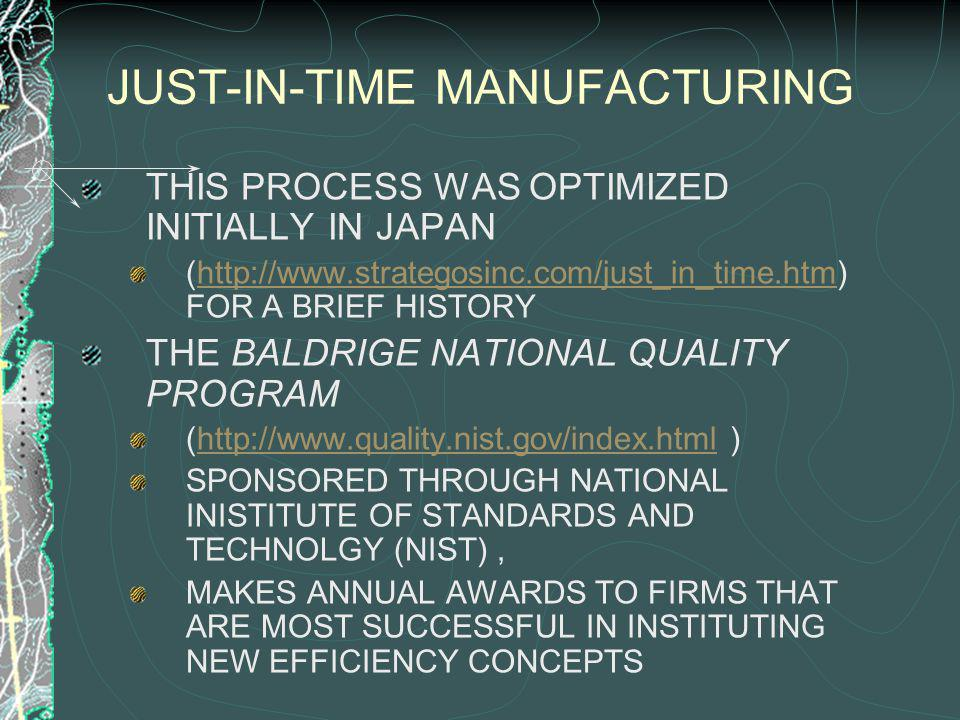 JUST-IN-TIME MANUFACTURING THIS PROCESS WAS OPTIMIZED INITIALLY IN JAPAN (http://www.strategosinc.com/just_in_time.htm) FOR A BRIEF HISTORYhttp://www.strategosinc.com/just_in_time.htm THE BALDRIGE NATIONAL QUALITY PROGRAM (http://www.quality.nist.gov/index.html )http://www.quality.nist.gov/index.html SPONSORED THROUGH NATIONAL INISTITUTE OF STANDARDS AND TECHNOLGY (NIST), MAKES ANNUAL AWARDS TO FIRMS THAT ARE MOST SUCCESSFUL IN INSTITUTING NEW EFFICIENCY CONCEPTS