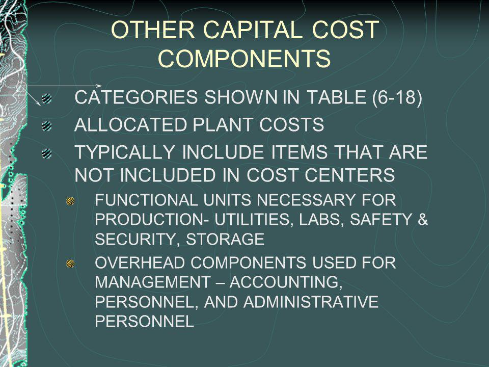 OTHER CAPITAL COST COMPONENTS CATEGORIES SHOWN IN TABLE (6-18) ALLOCATED PLANT COSTS TYPICALLY INCLUDE ITEMS THAT ARE NOT INCLUDED IN COST CENTERS FUNCTIONAL UNITS NECESSARY FOR PRODUCTION- UTILITIES, LABS, SAFETY & SECURITY, STORAGE OVERHEAD COMPONENTS USED FOR MANAGEMENT – ACCOUNTING, PERSONNEL, AND ADMINISTRATIVE PERSONNEL