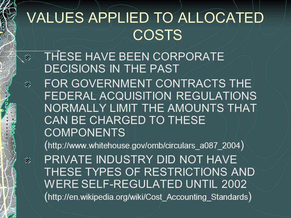 VALUES APPLIED TO ALLOCATED COSTS THESE HAVE BEEN CORPORATE DECISIONS IN THE PAST FOR GOVERNMENT CONTRACTS THE FEDERAL ACQUISITION REGULATIONS NORMALLY LIMIT THE AMOUNTS THAT CAN BE CHARGED TO THESE COMPONENTS ( http://www.whitehouse.gov/omb/circulars_a087_2004 ) PRIVATE INDUSTRY DID NOT HAVE THESE TYPES OF RESTRICTIONS AND WERE SELF-REGULATED UNTIL 2002 ( http://en.wikipedia.org/wiki/Cost_Accounting_Standards )