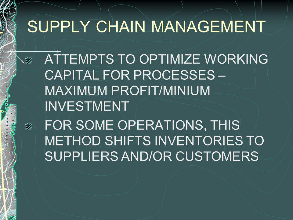 SUPPLY CHAIN MANAGEMENT ATTEMPTS TO OPTIMIZE WORKING CAPITAL FOR PROCESSES – MAXIMUM PROFIT/MINIUM INVESTMENT FOR SOME OPERATIONS, THIS METHOD SHIFTS INVENTORIES TO SUPPLIERS AND/OR CUSTOMERS