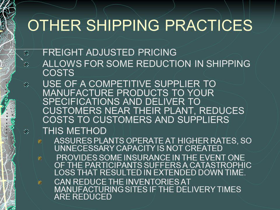 OTHER SHIPPING PRACTICES FREIGHT ADJUSTED PRICING ALLOWS FOR SOME REDUCTION IN SHIPPING COSTS USE OF A COMPETITIVE SUPPLIER TO MANUFACTURE PRODUCTS TO YOUR SPECIFICATIONS AND DELIVER TO CUSTOMERS NEAR THEIR PLANT, REDUCES COSTS TO CUSTOMERS AND SUPPLIERS THIS METHOD ASSURES PLANTS OPERATE AT HIGHER RATES, SO UNNECESSARY CAPACITY IS NOT CREATED PROVIDES SOME INSURANCE IN THE EVENT ONE OF THE PARTICIPANTS SUFFERS A CATASTROPHIC LOSS THAT RESULTED IN EXTENDED DOWN TIME.