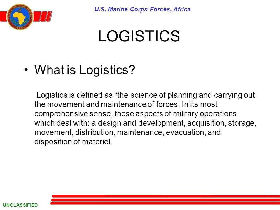U.S. Marine Corps Forces, Africa UNCLASSIFIED LOGISTICS What is Logistics.