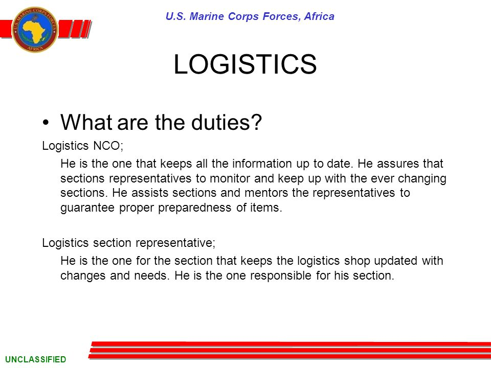 U.S. Marine Corps Forces, Africa UNCLASSIFIED LOGISTICS What are the duties.
