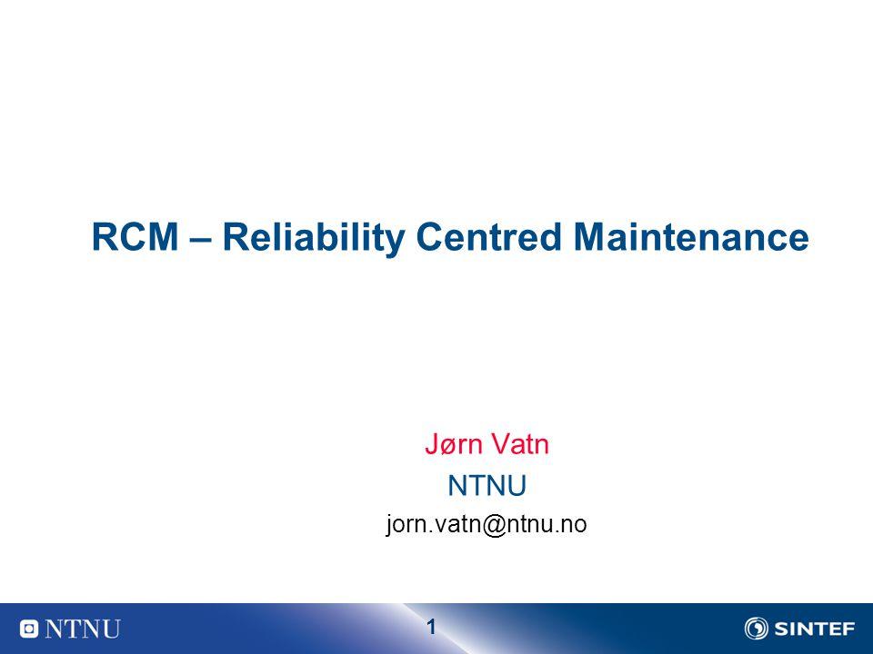 1 RCM – Reliability Centred Maintenance Jørn Vatn NTNU jorn.vatn@ntnu.no