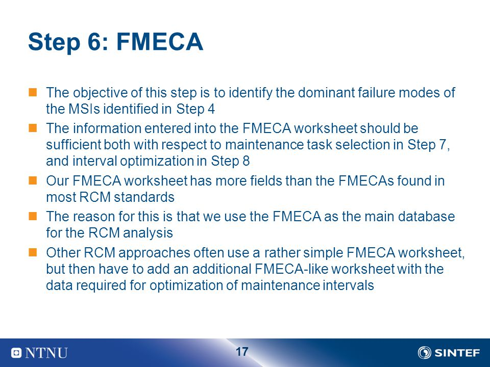 17 Step 6: FMECA The objective of this step is to identify the dominant failure modes of the MSIs identified in Step 4 The information entered into th